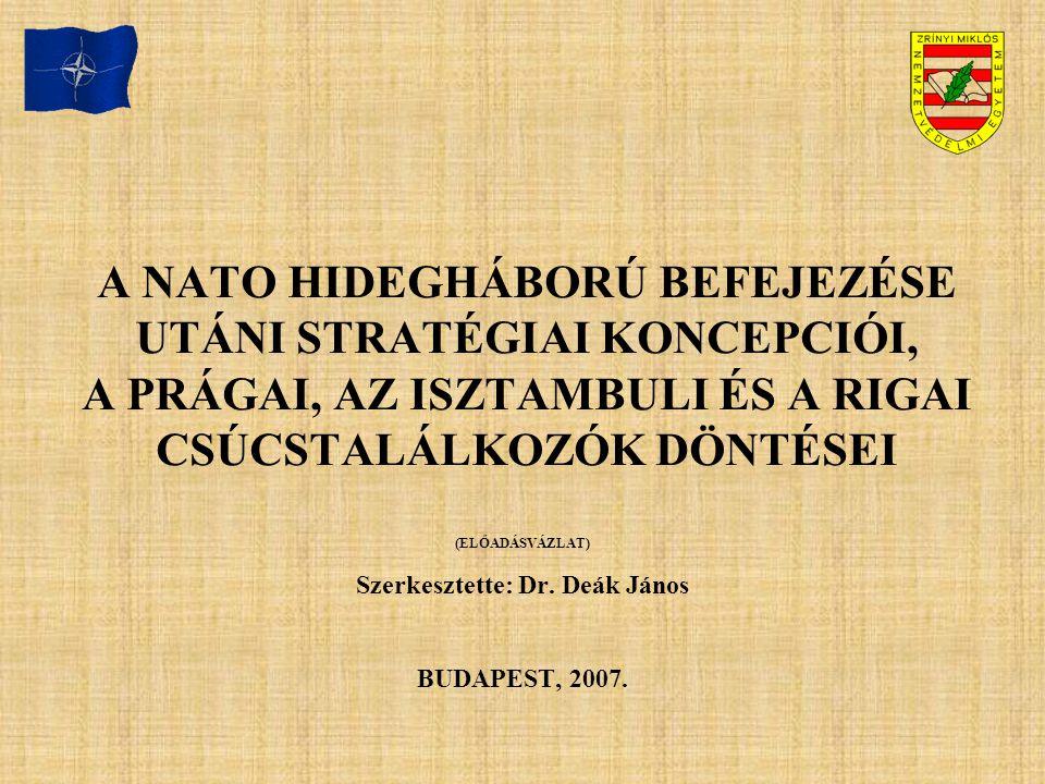 A NATO HIDEGHÁBORÚ BEFEJEZÉSE UTÁNI STRATÉGIAI KONCEPCIÓI, A PRÁGAI, AZ ISZTAMBULI ÉS A RIGAI CSÚCSTALÁLKOZÓK DÖNTÉSEI (ELŐADÁSVÁZLAT) Szerkesztette: