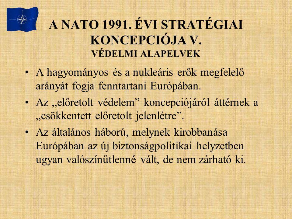 """A NATO 1991. ÉVI STRATÉGIAI KONCEPCIÓJA V. VÉDELMI ALAPELVEK A hagyományos és a nukleáris erők megfelelő arányát fogja fenntartani Európában. Az """"előr"""