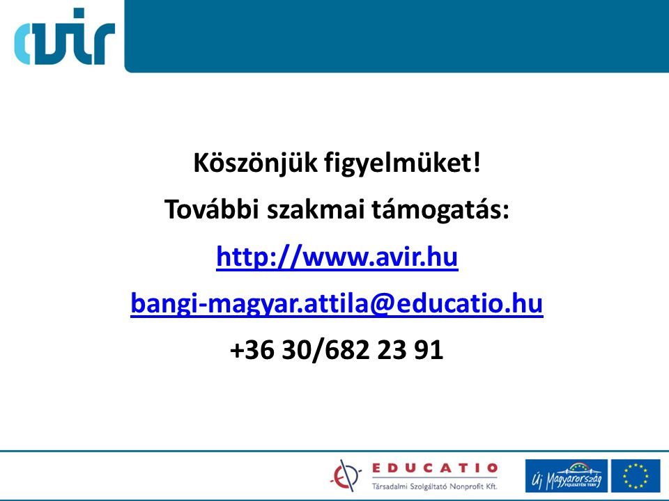 Köszönjük figyelmüket! További szakmai támogatás: http://www.avir.hu bangi-magyar.attila@educatio.hu +36 30/682 23 91