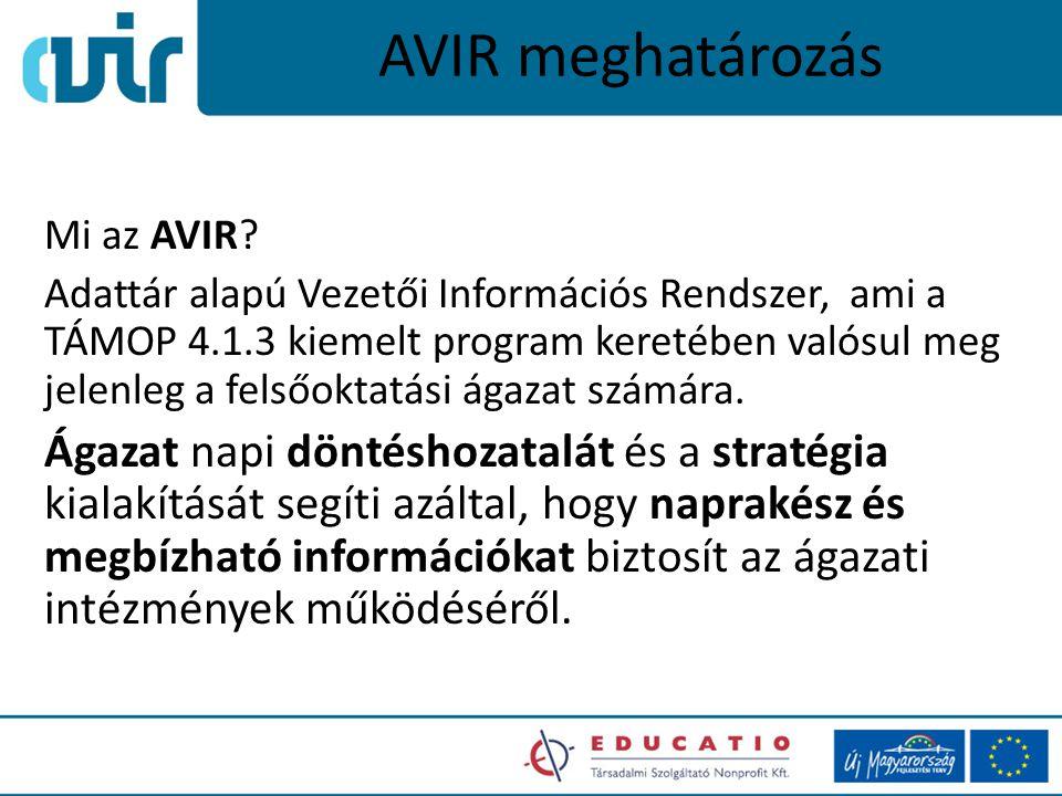 AVIR meghatározás Mi az AVIR? Adattár alapú Vezetői Információs Rendszer, ami a TÁMOP 4.1.3 kiemelt program keretében valósul meg jelenleg a felsőokta