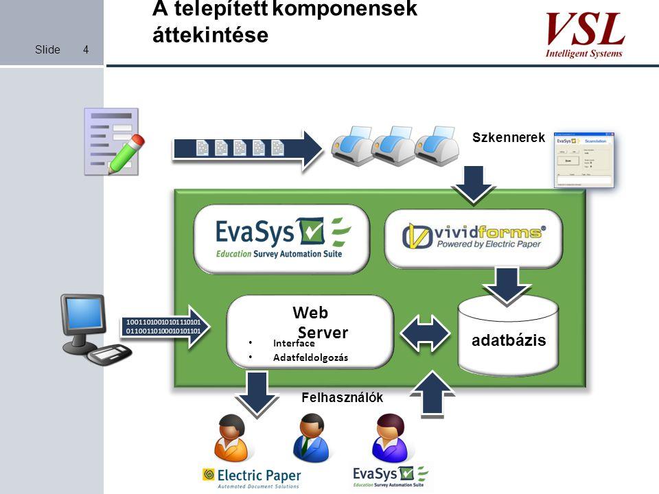 Slide A telepített komponensek áttekintése 4 adatbázis Web Server Interface Adatfeldolgozás Szkennerek 10011010010101110101 01100110100010101101 Felha