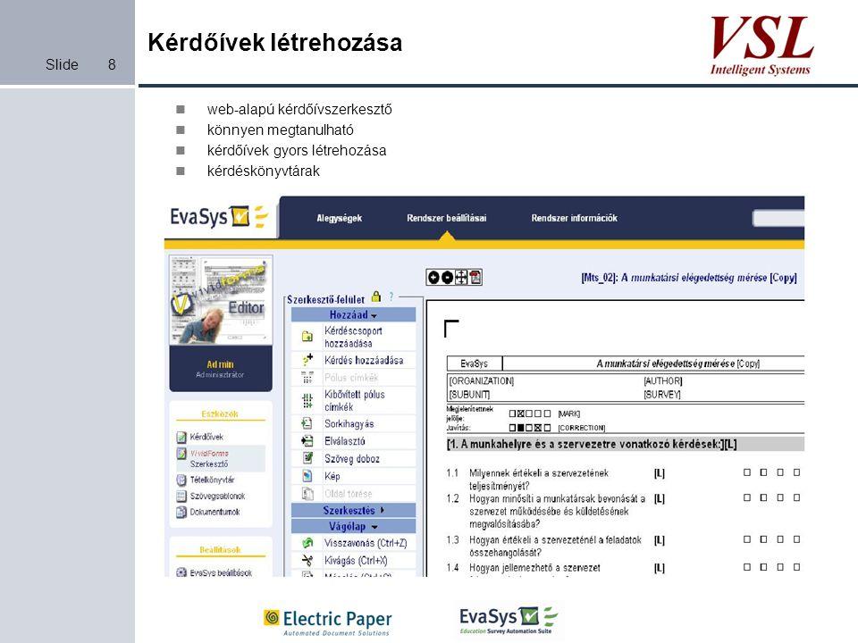Slide19 Kari felmérés 70 kurzussal, 13 000 kérdőívvel, 2 szemeszter Kérdőív: 1 oldal, 20 választós kérdés és 3 nyitott kérdés Folyamat Kézi kiértékelésEvaSys Előkészítés: - Kérdések, kérdőív, felmérés elkészítése és szétosztás 350 perc (5 perc / kurzus) 60 perc (30 perc / szemeszter) Adatbevitel 26 000 perc (2 perc / kérdőív) 450 perc (szkennelés) Analizálás és alapjelentések elkészítése 4 200 perc (60 perc / kurzus) 0 perc További jelentések: -Kurzusokra -Oktatóknak -Kar számára -Éves jelentés -Összehasonlító jelentések 10 nap1 nap Egyebek: -Probléma felismerése -Felmérés sebessége -Menedzsment költségek -Információ-áramlás -Minőségmenedzsment -Gyors visszacsatolás ?.
