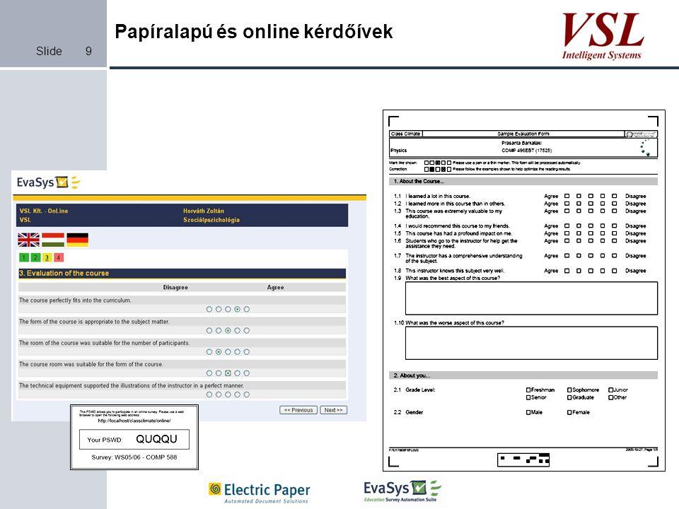 Slide Papíralapú és online kérdőívek 10 Online felmérés választható nyelv a kitöltéskor Átlátható, könnyű vezérlés Ideiglenes mentés Anonimitás, adatvédelem Kötelező, feltételes kérdések Ellenőrzött adatbevitel Automatikusan vezérelt indítás Figyelmeztető mail Lezárás jelentéskészítés Adatok, jelentések mailben elküldése válaszadóknak visszajelzés Papíralapú felmérés kötegelt létrehozás és nyomtatás Nyomtatási költségek csökkenthetők Kódolt kérdőívek Archiválás Visszakeresés Ellenőrzés Javítás ICR intelligens kézírás felismerés