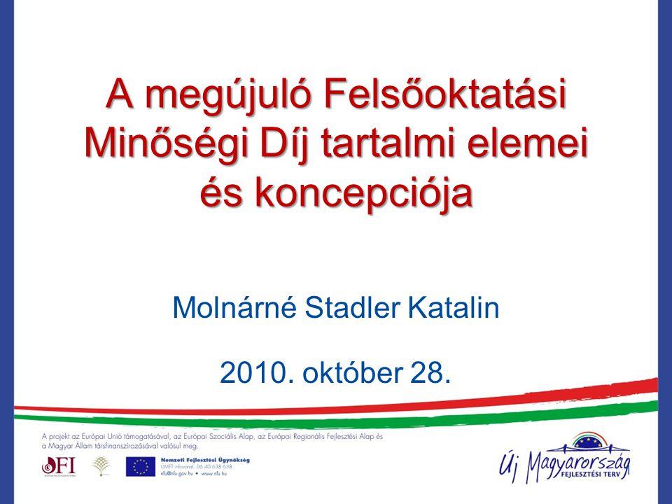 A megújuló Felsőoktatási Minőségi Díj tartalmi elemei és koncepciója Molnárné Stadler Katalin 2010.