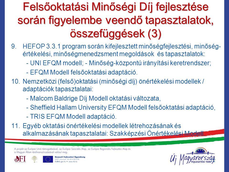 Felsőoktatási Minőségi Díj fejlesztése során figyelembe veendő tapasztalatok, összefüggések (3) 9.HEFOP 3.3.1 program során kifejlesztett minőségfejlesztési, minőség- értékelési, minőségmenedzsment megoldások és tapasztalatok: - UNI EFQM modell; - Minőség-központú irányítási keretrendszer; - EFQM Modell felsőoktatási adaptáció.