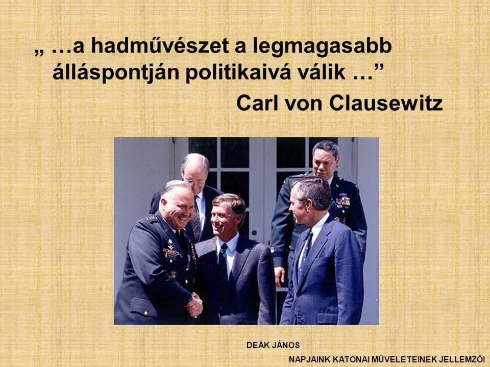 """"""" …a hadművészet a legmagasabb álláspontján politikaivá válik …"""" Carl von Clausewitz DEÁK JÁNOS NAPJAINK KATONAI MŰVELETEINEK JELLEMZŐI"""