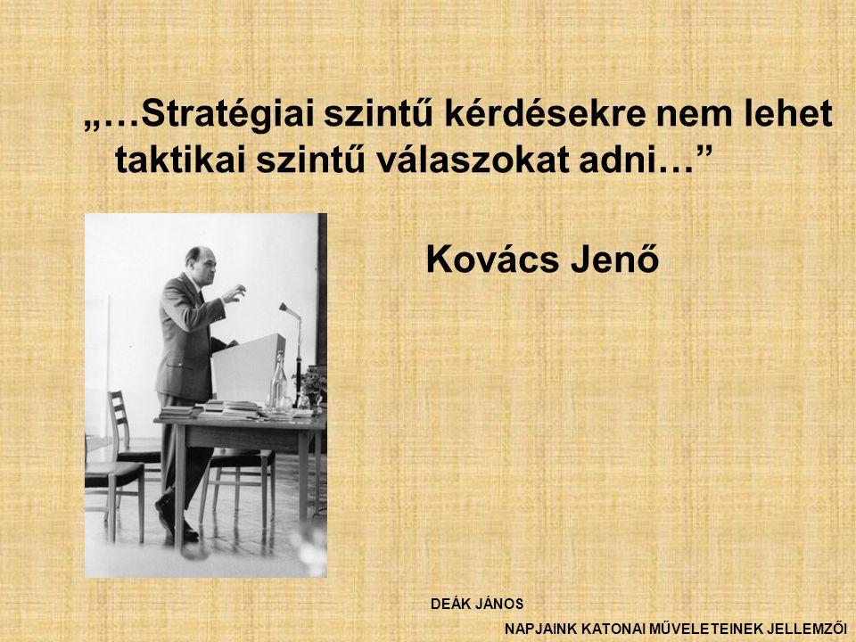 """""""…Stratégiai szintű kérdésekre nem lehet taktikai szintű válaszokat adni…"""" Kovács Jenő DEÁK JÁNOS NAPJAINK KATONAI MŰVELETEINEK JELLEMZŐI"""