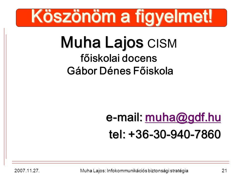 2007.11.27. Muha Lajos: Infokommunikációs biztonsági stratégia21 Köszönöm a figyelmet.