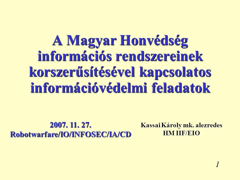 1 A Magyar Honvédség információs rendszereinek korszerűsítésével kapcsolatos információvédelmi feladatok Kassai Károly mk. alezredes HM IIF/EIO 2007.