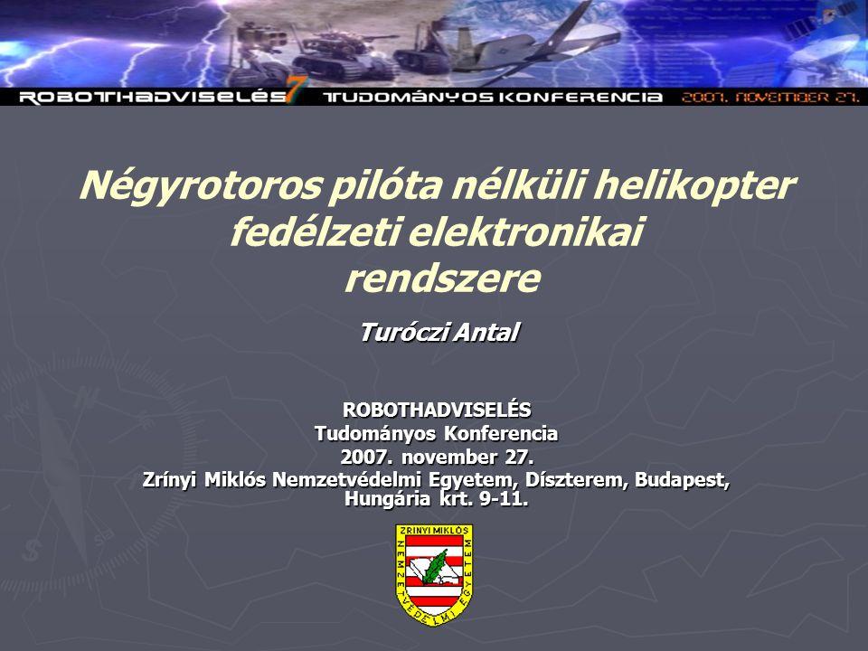 Négyrotoros pilóta nélküli helikopter fedélzeti elektronikai rendszere Turóczi Antal ROBOTHADVISELÉS Tudományos Konferencia 2007.