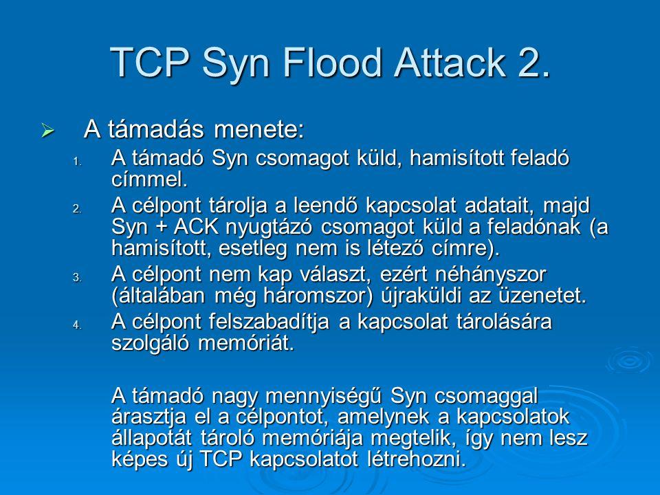 TCP Syn Flood Attack 2.  A támadás menete: 1. A támadó Syn csomagot küld, hamisított feladó címmel. 2. A célpont tárolja a leendő kapcsolat adatait,
