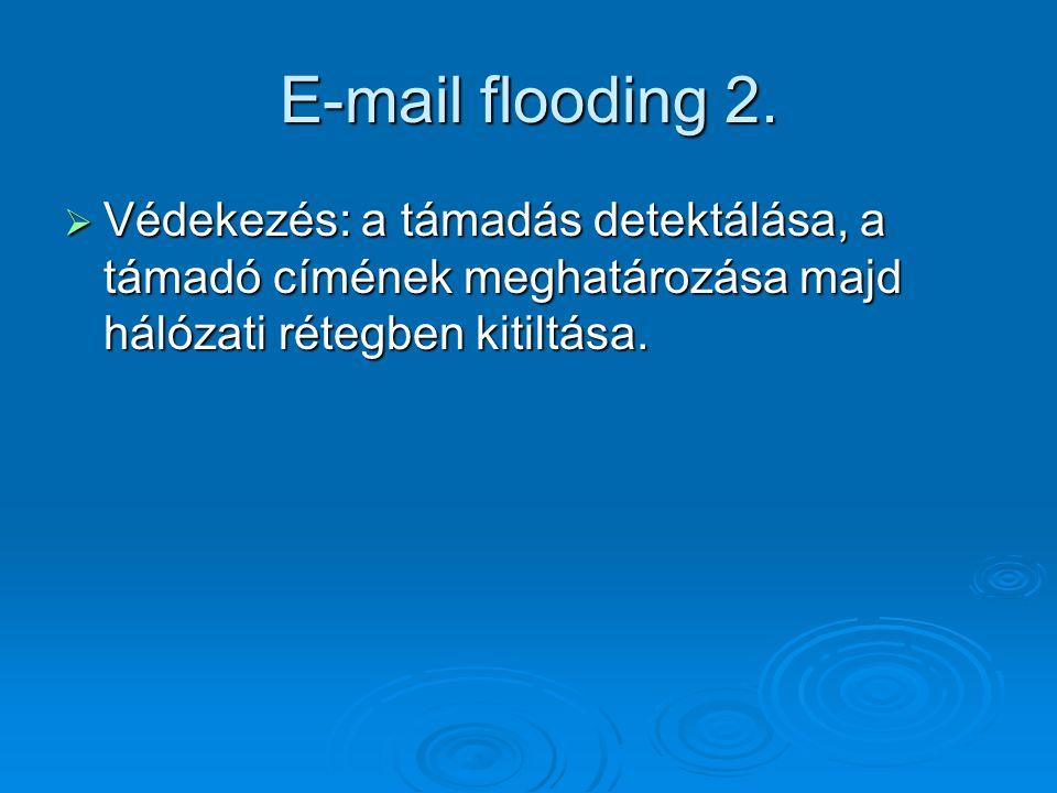 E-mail flooding 2.  Védekezés: a támadás detektálása, a támadó címének meghatározása majd hálózati rétegben kitiltása.