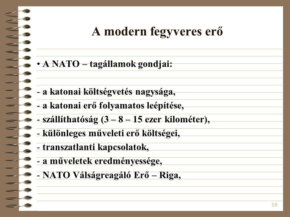 16 A modern fegyveres erő A NATO – tagállamok gondjai: - a katonai költségvetés nagysága, - a katonai erő folyamatos leépítése, - szállíthatóság (3 –
