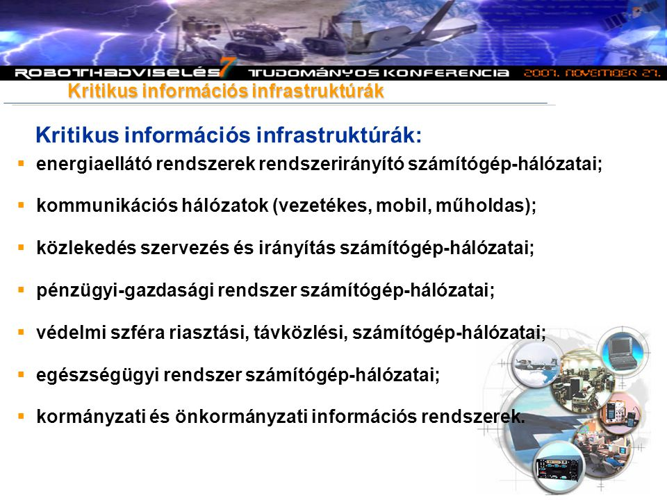 Kritikus információs infrastruktúrák: Kritikus információs infrastruktúrák  energiaellátó rendszerek rendszerirányító számítógép-hálózatai;  kommunikációs hálózatok (vezetékes, mobil, műholdas);  közlekedés szervezés és irányítás számítógép-hálózatai;  pénzügyi-gazdasági rendszer számítógép-hálózatai;  védelmi szféra riasztási, távközlési, számítógép-hálózatai;  egészségügyi rendszer számítógép-hálózatai;  kormányzati és önkormányzati információs rendszerek.
