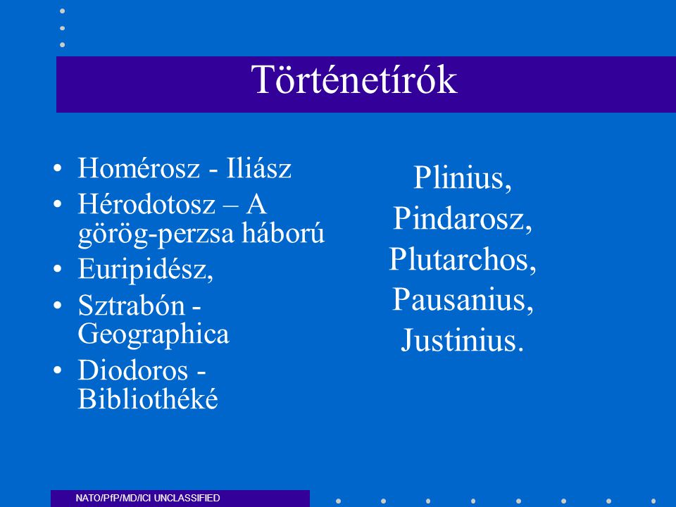 NATO/PfP/MD/ICI UNCLASSIFIED Történetírók Homérosz - Iliász Hérodotosz – A görög-perzsa háború Euripidész, Sztrabón - Geographica Diodoros - Bibliothéké Plinius, Pindarosz, Plutarchos, Pausanius, Justinius.