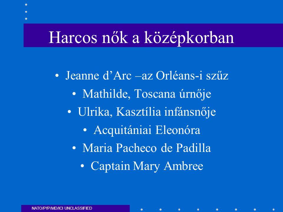 NATO/PfP/MD/ICI UNCLASSIFIED Harcos nők a középkorban Jeanne d'Arc –az Orléans-i szűz Mathilde, Toscana úrnője Ulrika, Kasztília infánsnője Acquitániai Eleonóra Maria Pacheco de Padilla Captain Mary Ambree