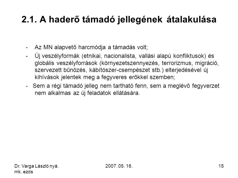 Dr. Varga László nyá. mk. ezds 2007. 05. 16.15 2.1. A haderő támadó jellegének átalakulása -Az MN alapvető harcmódja a támadás volt; -Új veszélyformák