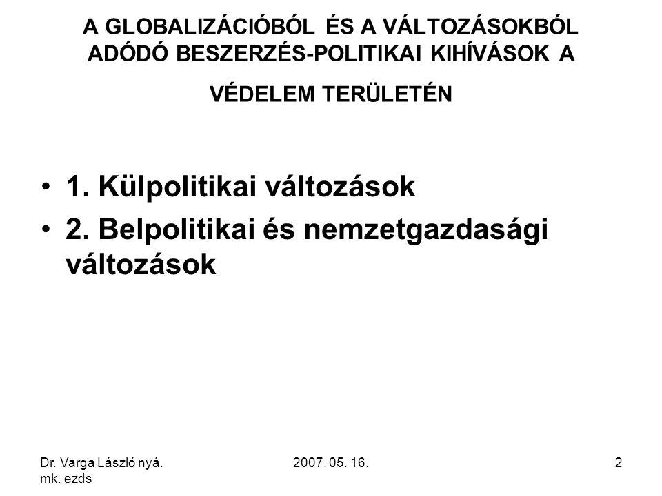 Dr. Varga László nyá. mk. ezds 2007. 05. 16.2 A GLOBALIZÁCIÓBÓL ÉS A VÁLTOZÁSOKBÓL ADÓDÓ BESZERZÉS-POLITIKAI KIHÍVÁSOK A VÉDELEM TERÜLETÉN 1. Külpolit