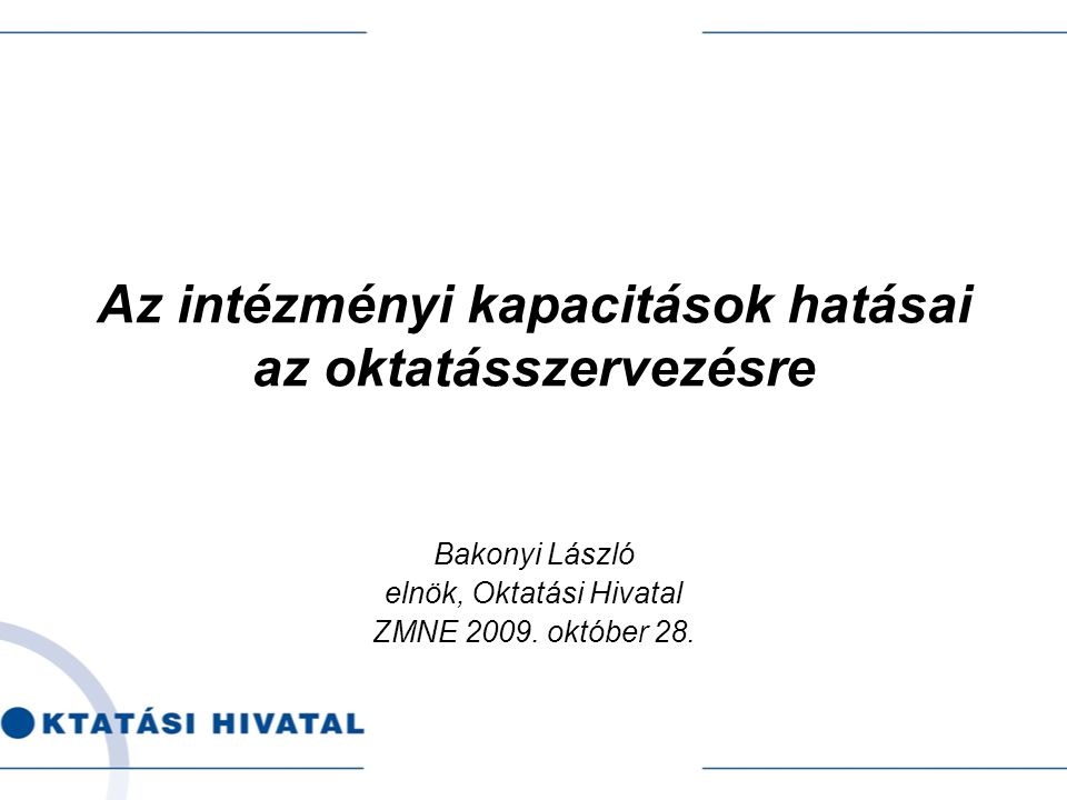 Az intézményi kapacitások hatásai az oktatásszervezésre Bakonyi László elnök, Oktatási Hivatal ZMNE 2009.