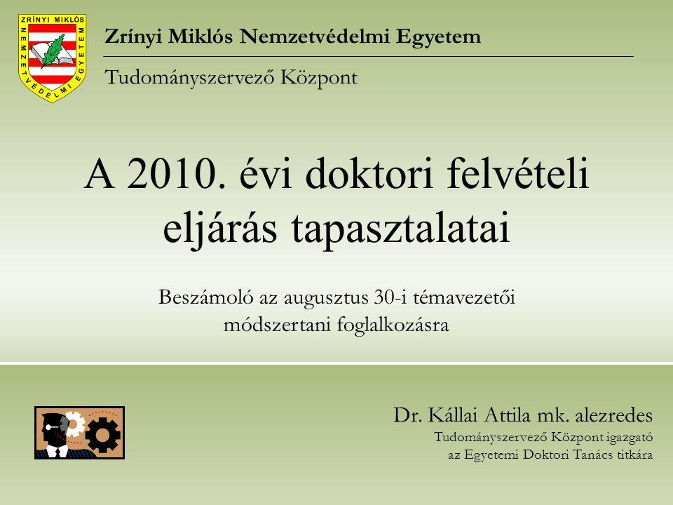 A 2010. évi doktori felvételi eljárás tapasztalatai Zrínyi Miklós Nemzetvédelmi Egyetem Tudományszervező Központ Dr. Kállai Attila mk. alezredes Tudom