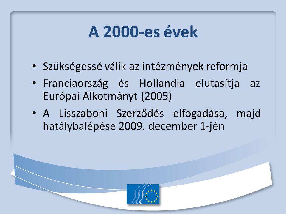 A 2000-es évek Szükségessé válik az intézmények reformja Franciaország és Hollandia elutasítja az Európai Alkotmányt (2005) A Lisszaboni Szerződés elfogadása, majd hatálybalépése 2009.