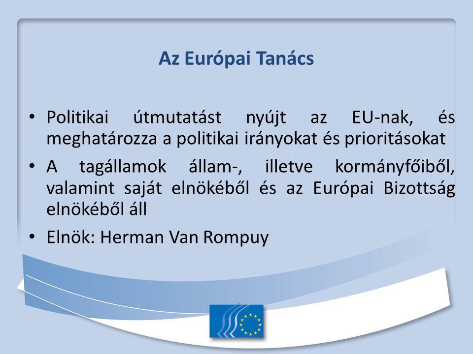 Az Európai Tanács Politikai útmutatást nyújt az EU-nak, és meghatározza a politikai irányokat és prioritásokat A tagállamok állam-, illetve kormányfőiből, valamint saját elnökéből és az Európai Bizottság elnökéből áll Elnök: Herman Van Rompuy