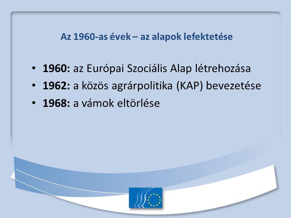 Az 1960-as évek – az alapok lefektetése 1960: az Európai Szociális Alap létrehozása 1962: a közös agrárpolitika (KAP) bevezetése 1968: a vámok eltörlése
