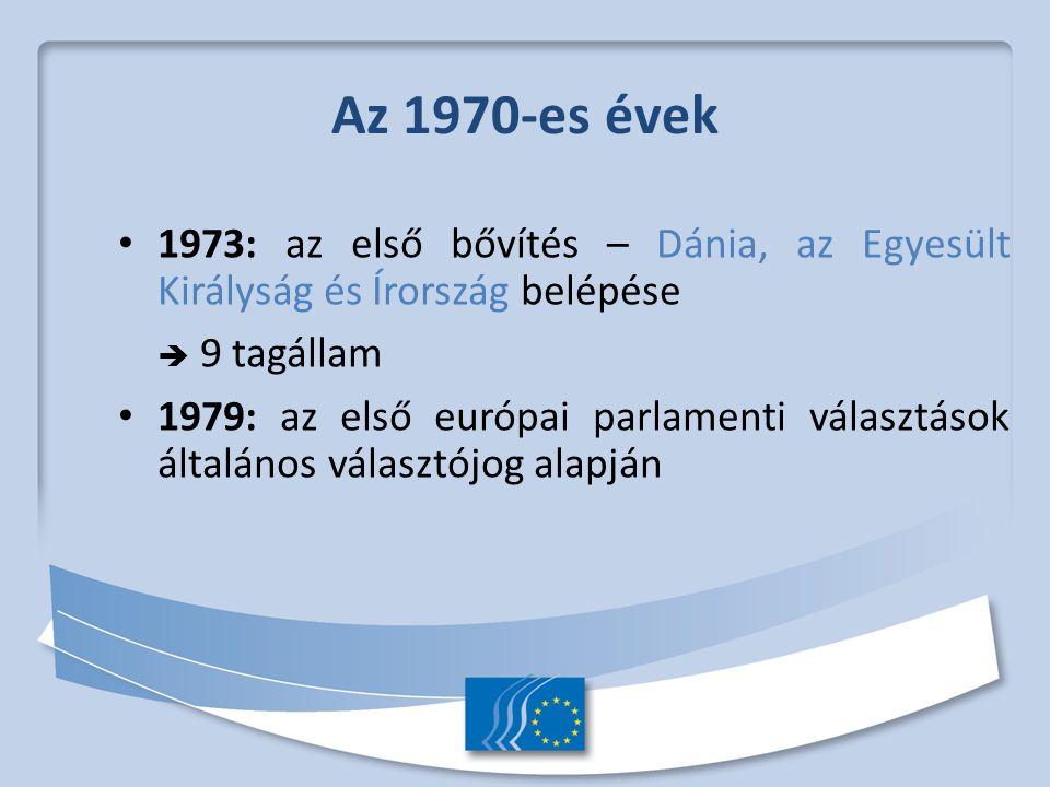 Az 1970-es évek 1973: az első bővítés – Dánia, az Egyesült Királyság és Írország belépése  9 tagállam 1979: az első európai parlamenti választások általános választójog alapján