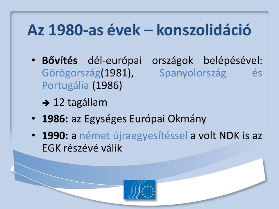 Az 1980-as évek – konszolidáció Bővítés dél-európai országok belépésével: Görögország(1981), Spanyolország és Portugália (1986)  12 tagállam 1986: az Egységes Európai Okmány 1990: a német újraegyesítéssel a volt NDK is az EGK részévé válik