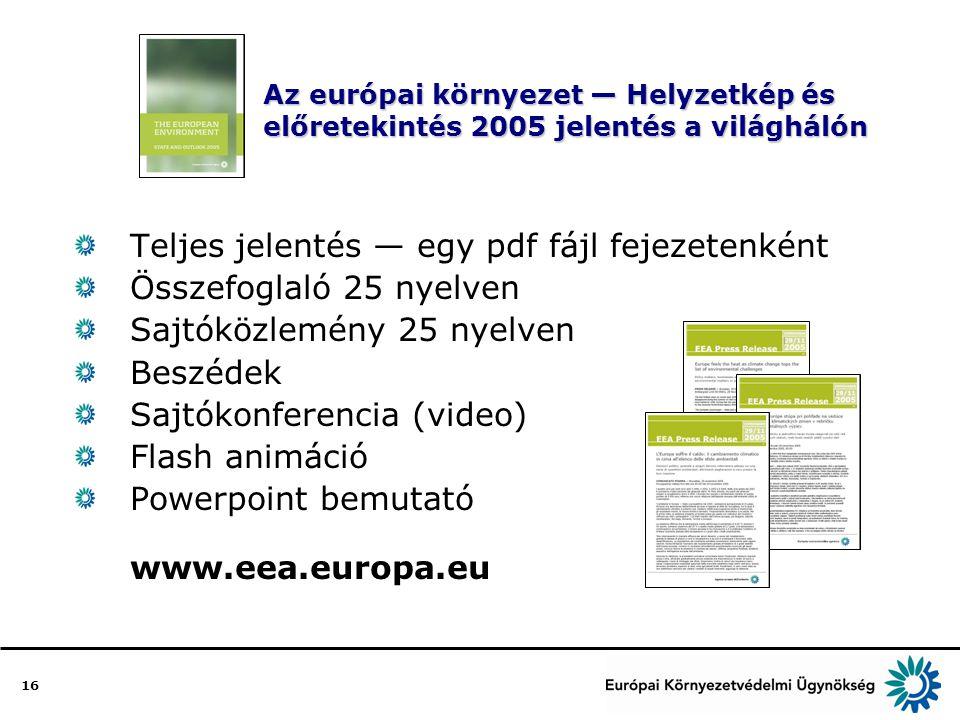 16 Az európai környezet — Helyzetkép és előretekintés 2005 jelentés a világhálón Teljes jelentés — egy pdf fájl fejezetenként Összefoglaló 25 nyelven Sajtóközlemény 25 nyelven Beszédek Sajtókonferencia (video) Flash animáció Powerpoint bemutató www.eea.europa.eu