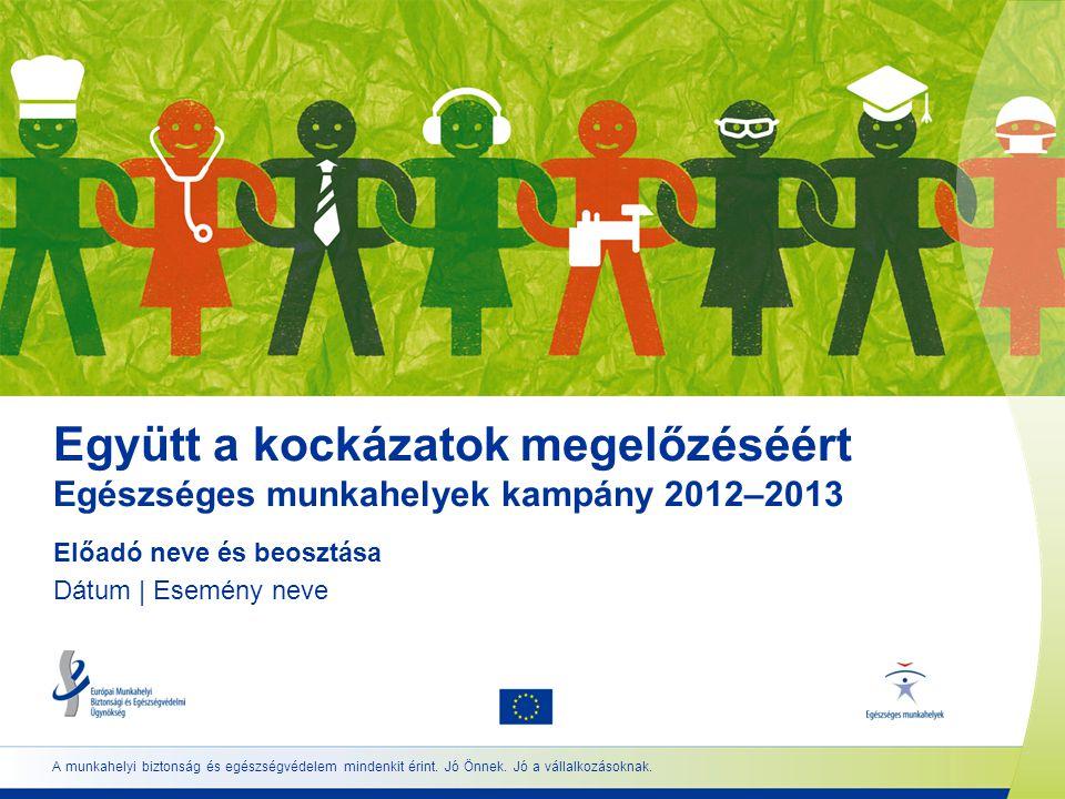 Együtt a kockázatok megelőzéséért Egészséges munkahelyek kampány 2012–2013 Előadó neve és beosztása Dátum | Esemény neve A munkahelyi biztonság és egészségvédelem mindenkit érint.