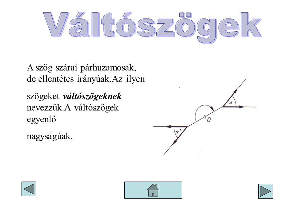A szög szárai párhuzamosak, de ellentétes irányúak.Az ilyen szögeket váltószögeknek nevezzük.A váltószögek egyenlő nagyságúak.