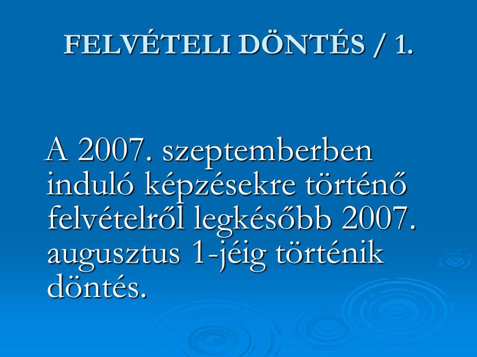 FELVÉTELI DÖNTÉS / 1. A 2007. szeptemberben induló képzésekre történő felvételről legkésőbb 2007. augusztus 1-jéig történik döntés. A 2007. szeptember