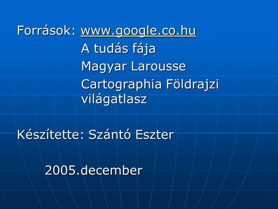 Források: www.google.co.hu www.google.co.hu A tudás fája A tudás fája Magyar Larousse Magyar Larousse Cartographia Földrajzi világatlasz Cartographia Földrajzi világatlasz Készítette: Szántó Eszter 2005.december