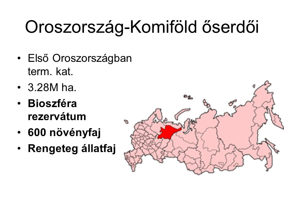 Oroszország-Komiföld őserdői Első Oroszországban term. kat. 3.28M ha. Bioszféra rezervátum 600 növényfaj Rengeteg állatfaj