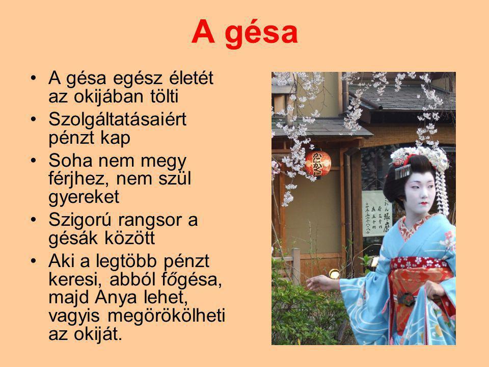 A gésa A gésa egész életét az okijában tölti Szolgáltatásaiért pénzt kap Soha nem megy férjhez, nem szül gyereket Szigorú rangsor a gésák között Aki a legtöbb pénzt keresi, abból főgésa, majd Anya lehet, vagyis megörökölheti az okiját.