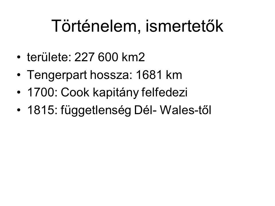 Történelem, ismertetők területe: 227 600 km2 Tengerpart hossza: 1681 km 1700: Cook kapitány felfedezi 1815: függetlenség Dél- Wales-től