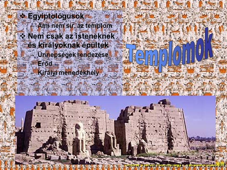  Egyiptológusok –Ami nem sír, az templom  Nem csak az isteneknek és királyoknak épültek –Ünnepségek rendezése –Erőd –Királyi menedékhely