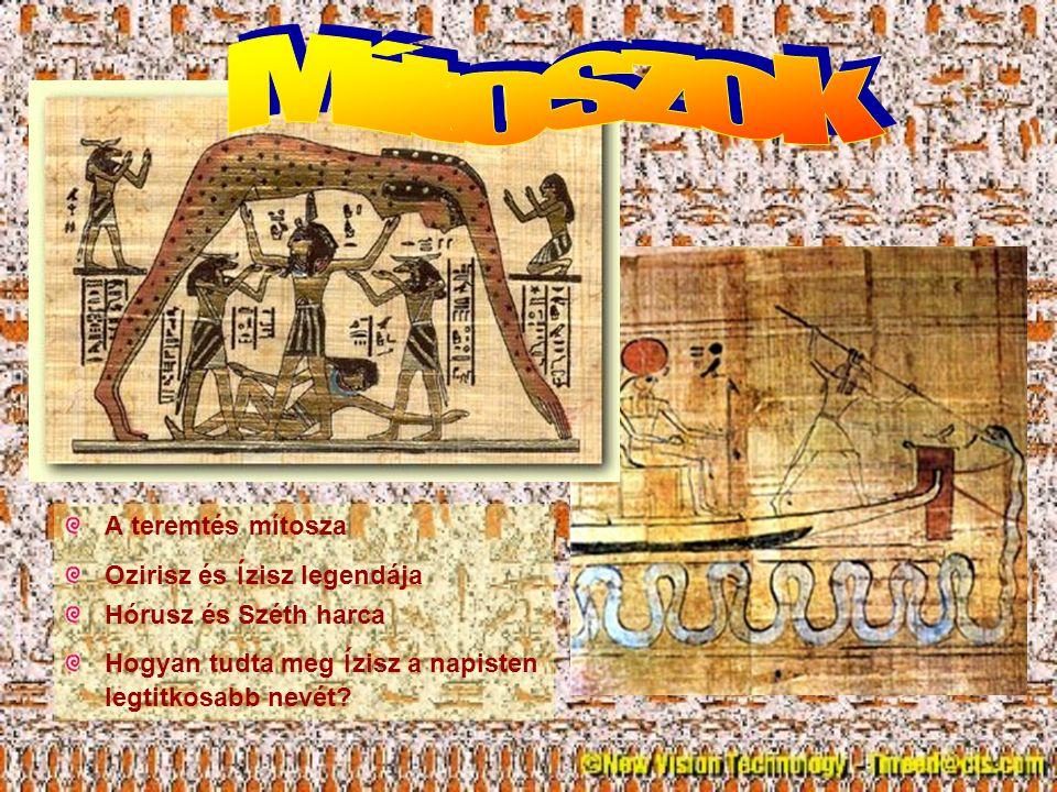 A teremtés mítosza Ozirisz és í zisz legendája Hórusz és Széth harca Hogyan tudta meg í zisz a napisten legtitkosabb nevét?