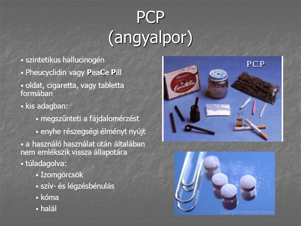 PCP (angyalpor)  szintetikus hallucinogén PC P  Pheucyclidin vagy PeaCe Pill  oldat, cigaretta, vagy tabletta formában  kis adagban:  megszűnteti