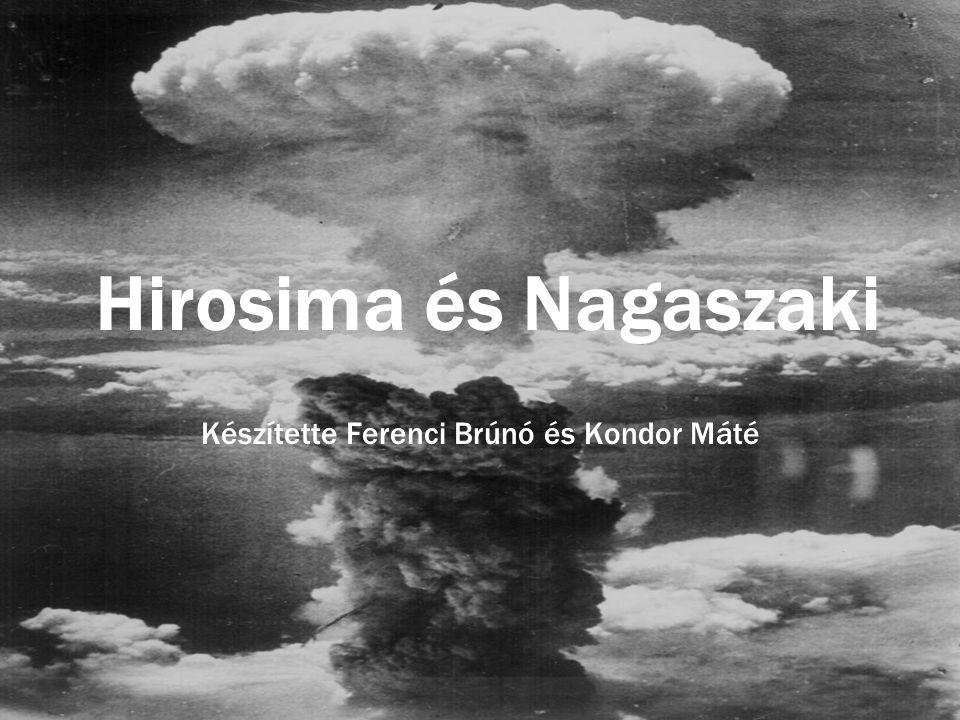 Hirosima és Nagaszaki Készítette Ferenci Brúnó és Kondor Máté
