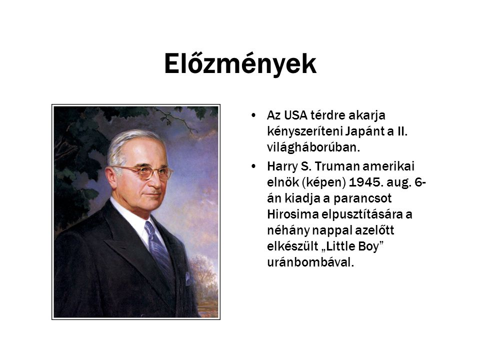 Előzmények Az USA térdre akarja kényszeríteni Japánt a II. világháborúban. Harry S. Truman amerikai elnök (képen) 1945. aug. 6- án kiadja a parancsot
