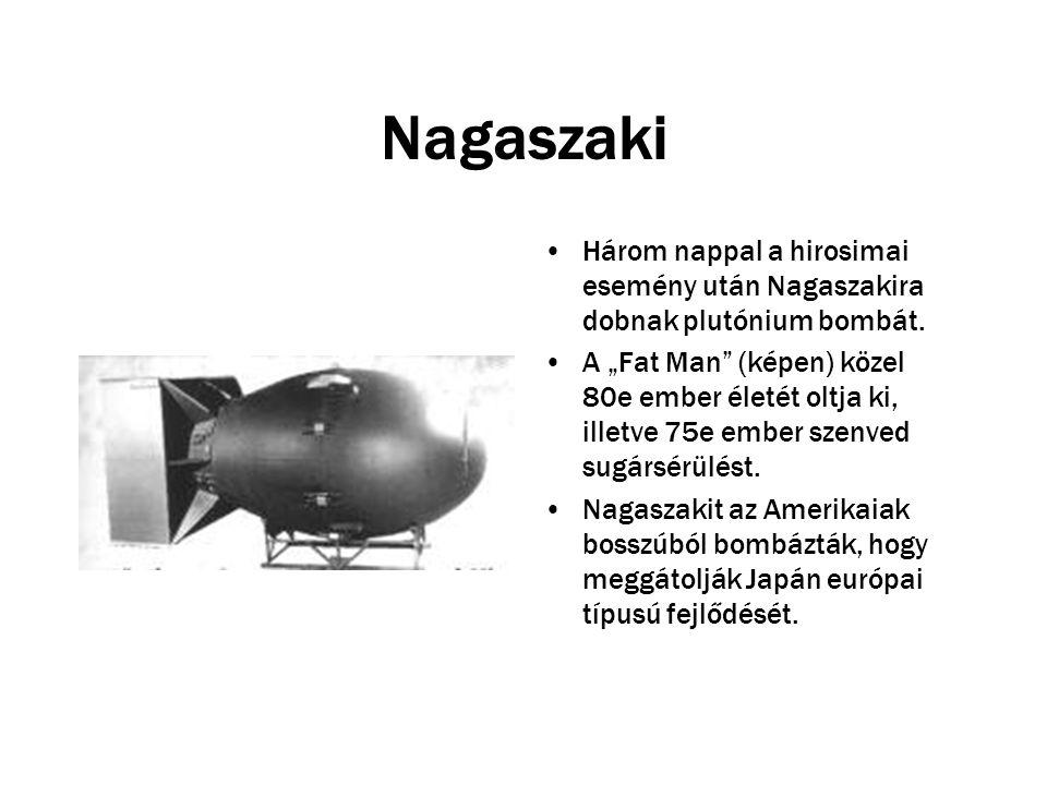 """Nagaszaki Három nappal a hirosimai esemény után Nagaszakira dobnak plutónium bombát. A """"Fat Man"""" (képen) közel 80e ember életét oltja ki, illetve 75e"""