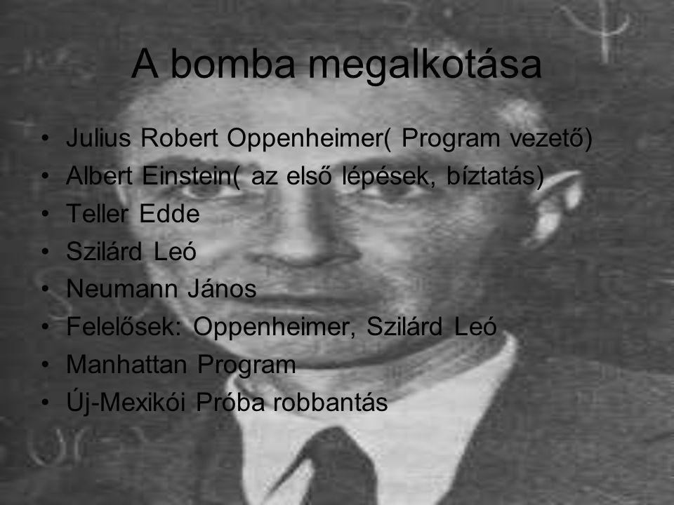 A bomba megalkotása Julius Robert Oppenheimer( Program vezető) Albert Einstein( az első lépések, bíztatás) Teller Edde Szilárd Leó Neumann János Felel