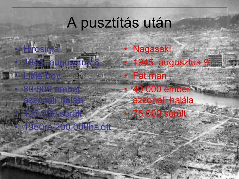 A pusztítás után Hirosima 1945. augusztus 6. Little boy 80 000 ember azzonali halála 125 000 sérült 1950re 200 000halott Nagasaki 1945. augusztus 9 Fa