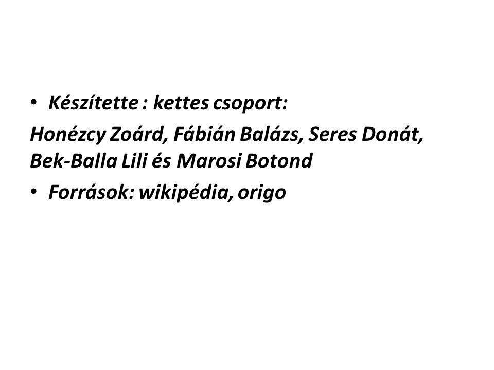Készítette : kettes csoport: Honézcy Zoárd, Fábián Balázs, Seres Donát, Bek-Balla Lili és Marosi Botond Források: wikipédia, origo