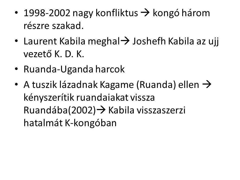 1998-2002 nagy konfliktus  kongó három részre szakad. Laurent Kabila meghal  Joshefh Kabila az ujj vezető K. D. K. Ruanda-Uganda harcok A tuszik láz