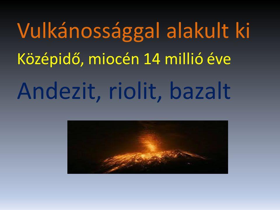 Vulkánossággal alakult ki Középidő, miocén 14 millió éve Andezit, riolit, bazalt