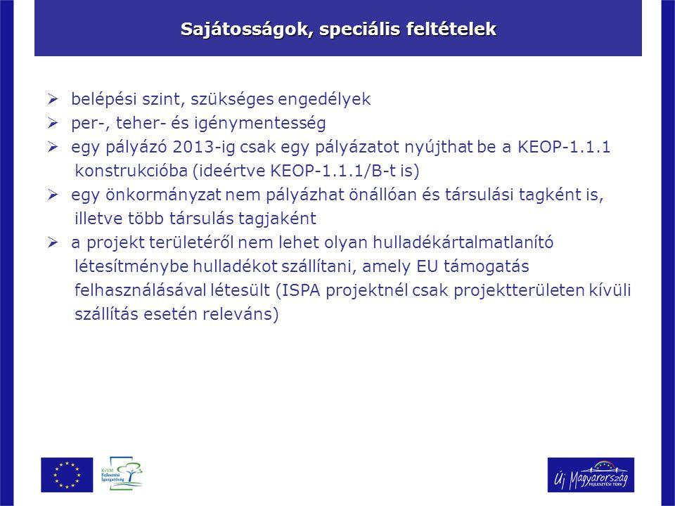 Sajátosságok, speciális feltételek  belépési szint, szükséges engedélyek  per-, teher- és igénymentesség  egy pályázó 2013-ig csak egy pályázatot nyújthat be a KEOP-1.1.1 konstrukcióba (ideértve KEOP-1.1.1/B-t is)  egy önkormányzat nem pályázhat önállóan és társulási tagként is, illetve több társulás tagjaként  a projekt területéről nem lehet olyan hulladékártalmatlanító létesítménybe hulladékot szállítani, amely EU támogatás felhasználásával létesült (ISPA projektnél csak projektterületen kívüli szállítás esetén releváns)