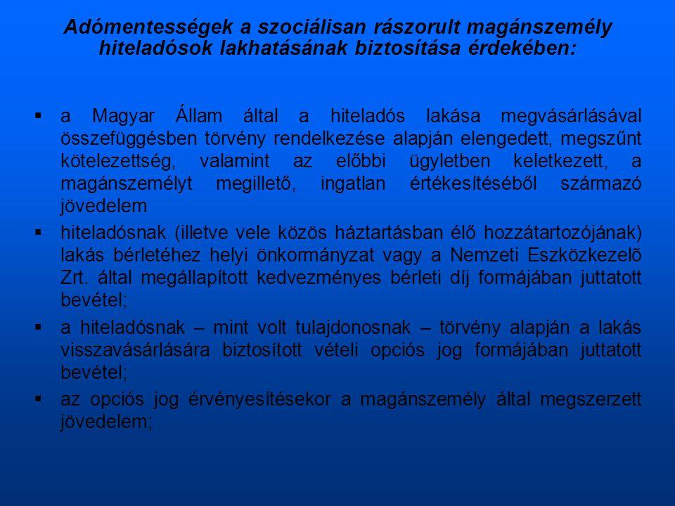 Adómentességek a szociálisan rászorult magánszemély hiteladósok lakhatásának biztosítása érdekében:  a Magyar Állam által a hiteladós lakása megvásárlásával összefüggésben törvény rendelkezése alapján elengedett, megszűnt kötelezettség, valamint az előbbi ügyletben keletkezett, a magánszemélyt megillető, ingatlan értékesítéséből származó jövedelem  hiteladósnak (illetve vele közös háztartásban élő hozzátartozójának) lakás bérletéhez helyi önkormányzat vagy a Nemzeti Eszközkezelõ Zrt.